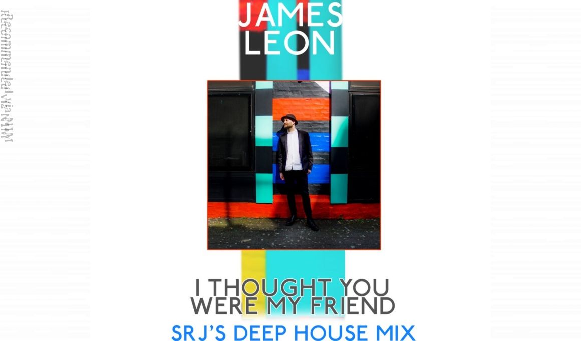I Thought You Were My Friend (SRJ's Deep House Mix), ft James Leon