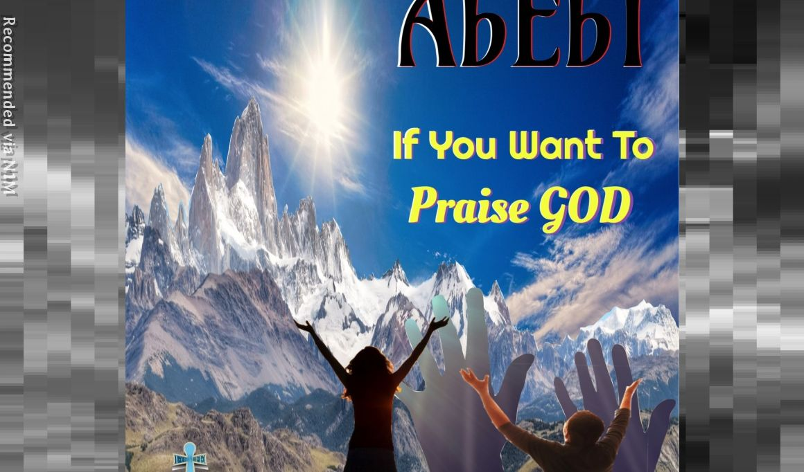 AbEbI ~ If You Want To Praise GOD