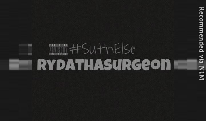 RydaThaSurgeon- Sut'n Else